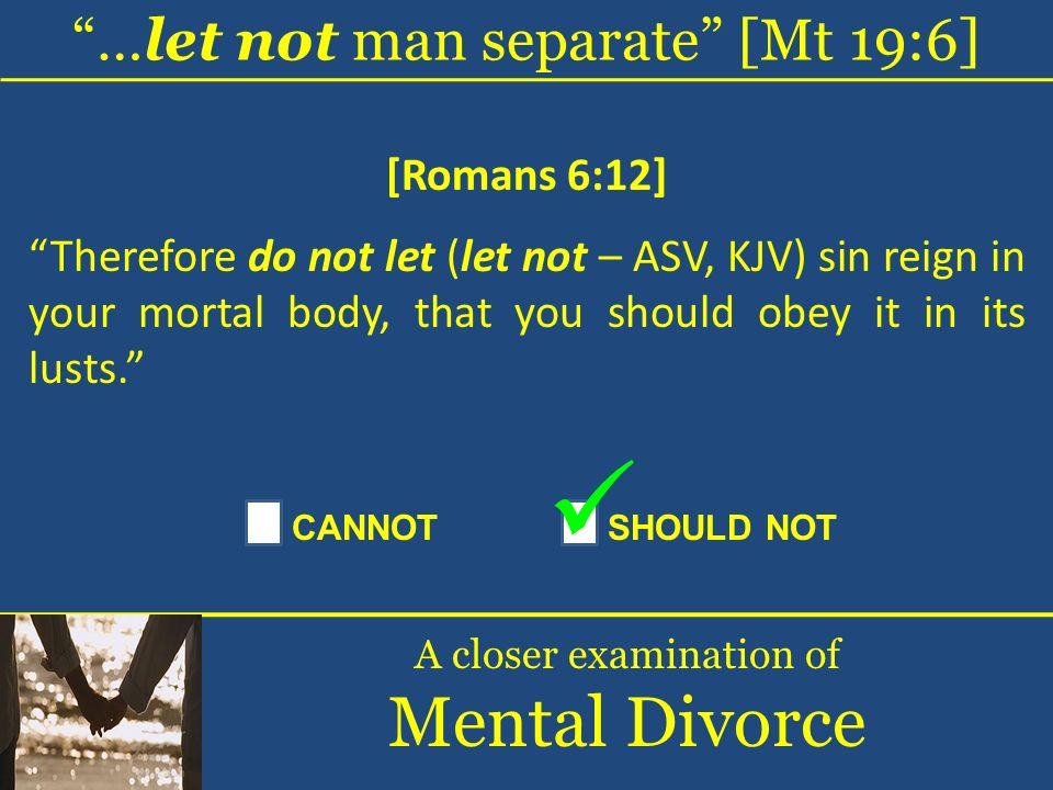 …let not man separate [Mt 19:6] A closer examination of Mental Divorce [Romans 6:12] Therefore do not let (let not – ASV, KJV) sin reign in your morta