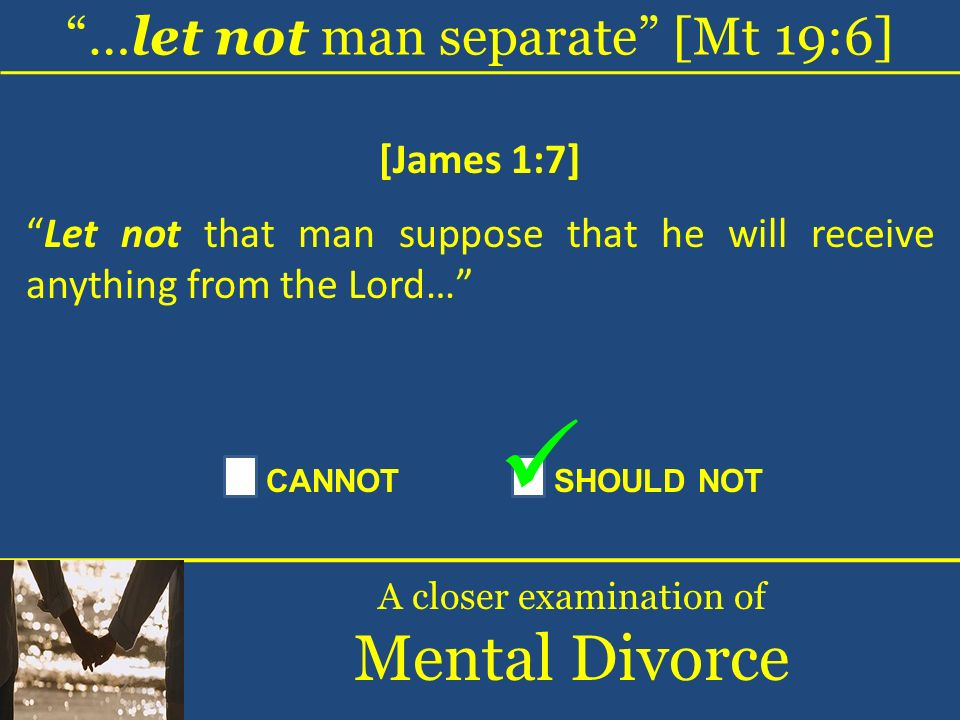 …let not man separate [Mt 19:6] A closer examination of Mental Divorce [James 1:7] Let not that man suppose that he will receive anything from the Lor