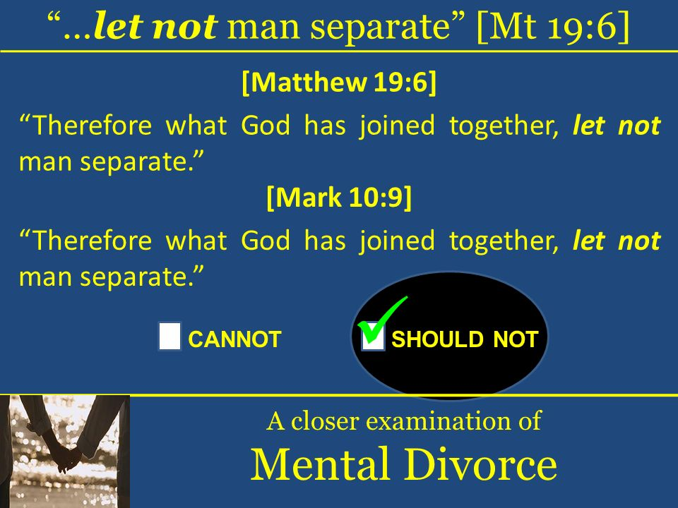 …let not man separate [Mt 19:6] A closer examination of Mental Divorce [Matthew 19:6] Therefore what God has joined together, let not man separate. CA
