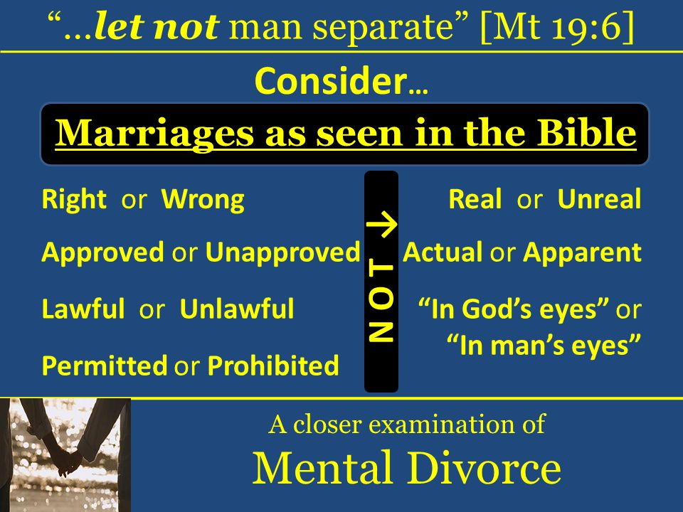 …let not man separate [Mt 19:6] A closer examination of Mental Divorce Consider … Right or Wrong Marriages as seen in the Bible Real or Unreal Approve