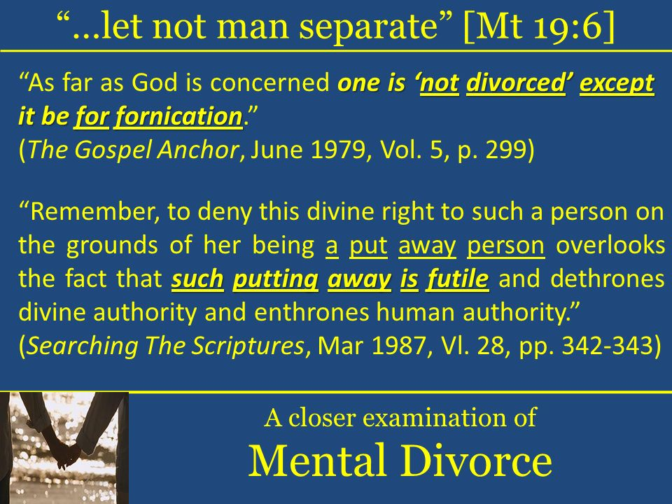 …let not man separate [Mt 19:6] A closer examination of Mental Divorce one is not divorced except it be for fornication As far as God is concerned one
