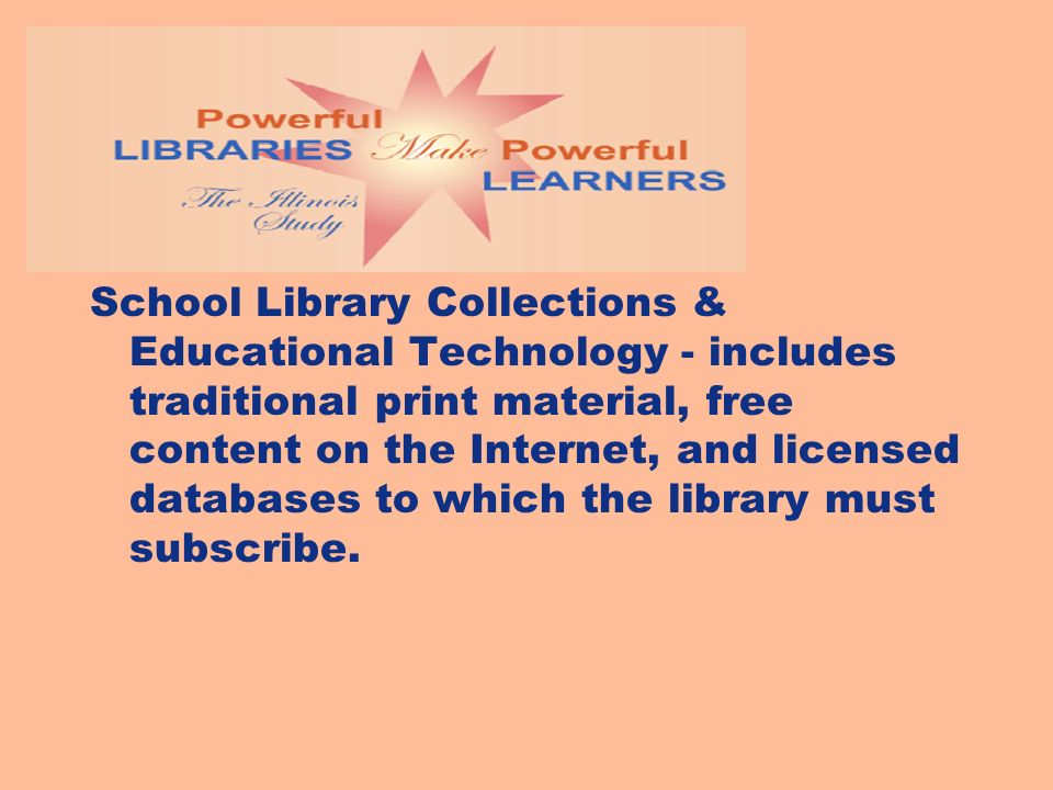 School Library Collections & Educational Technology - includes traditional print material, free content on the Internet, and licensed databases to which the library must subscribe.