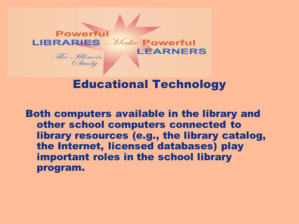 Educational Technology Both computers available in the library and other school computers connected to library resources (e.g., the library catalog, the Internet, licensed databases) play important roles in the school library program.