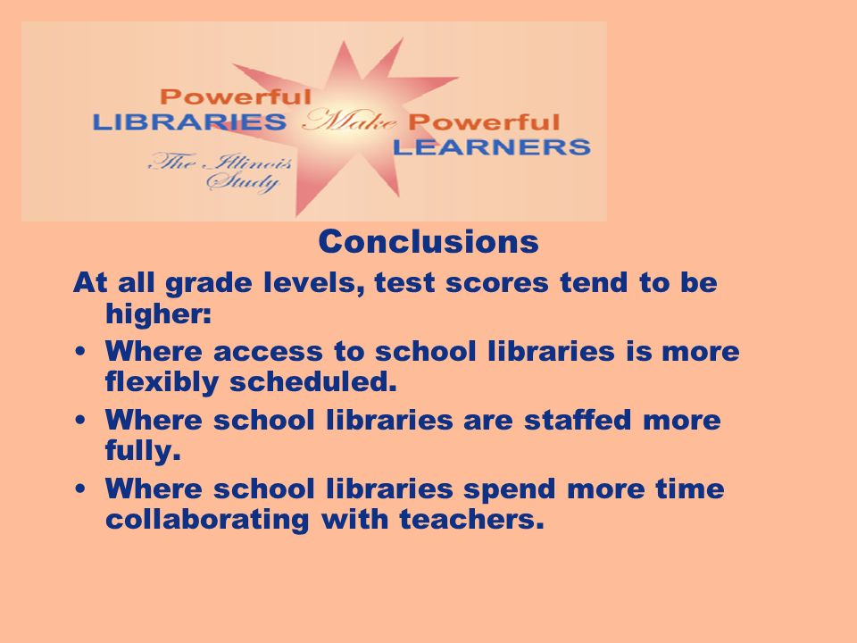 Conclusions At all grade levels, test scores tend to be higher: Where access to school libraries is more flexibly scheduled. Where school libraries ar
