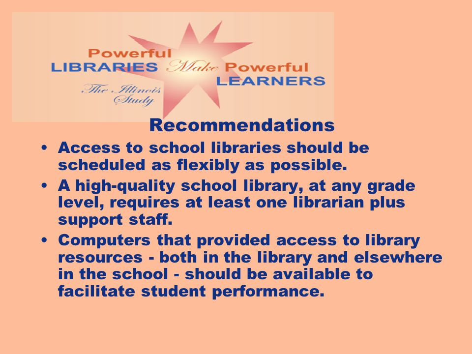 Recommendations Access to school libraries should be scheduled as flexibly as possible. A high-quality school library, at any grade level, requires at
