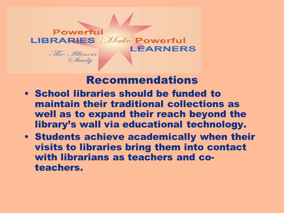 Recommendations School libraries should be funded to maintain their traditional collections as well as to expand their reach beyond the librarys wall via educational technology.