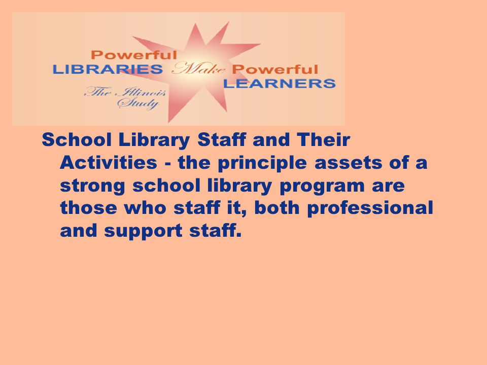 School Library Staff and Their Activities - the principle assets of a strong school library program are those who staff it, both professional and support staff.