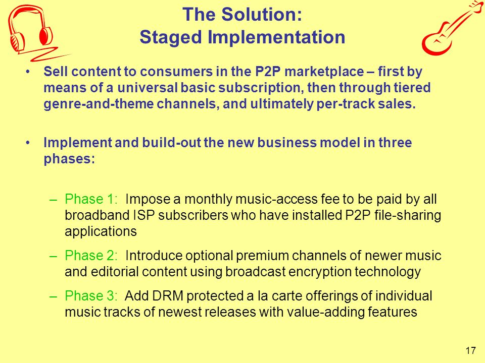 17 The Solution: Staged Implementation Sell content to consumers in the P2P marketplace – first by means of a universal basic subscription, then throu