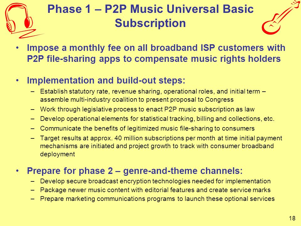 18 Phase 1 – P2P Music Universal Basic Subscription Impose a monthly fee on all broadband ISP customers with P2P file-sharing apps to compensate music
