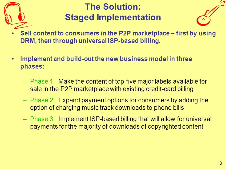 8 The Solution: Staged Implementation Sell content to consumers in the P2P marketplace – first by using DRM, then through universal ISP-based billing.