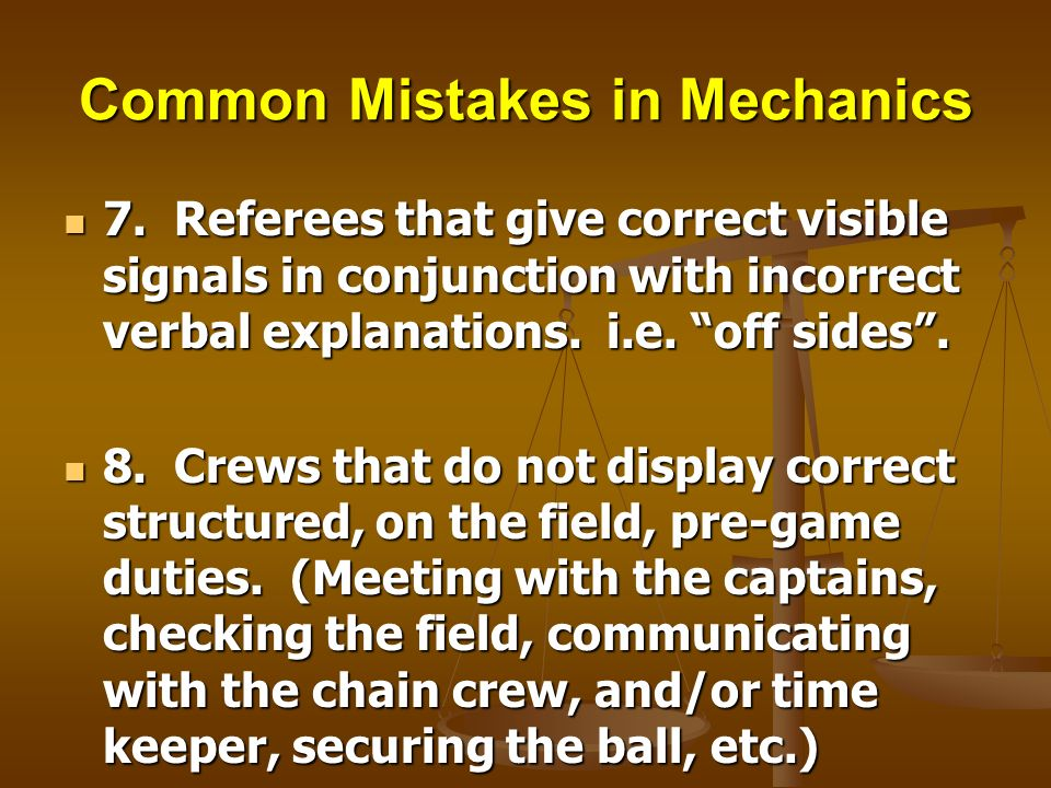 Common Mistakes in Mechanics 7. Referees that give correct visible signals in conjunction with incorrect verbal explanations. i.e. off sides. 7. Refer