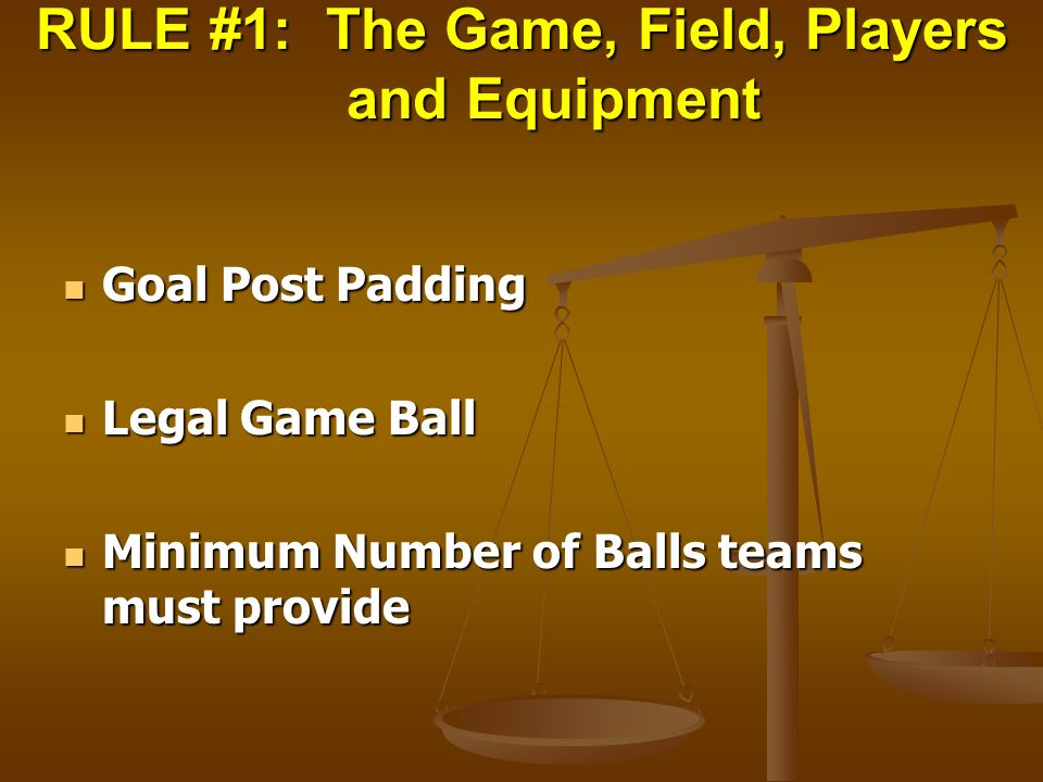 RULE #1: The Game, Field, Players and Equipment Goal Post Padding Goal Post Padding Legal Game Ball Legal Game Ball Minimum Number of Balls teams must