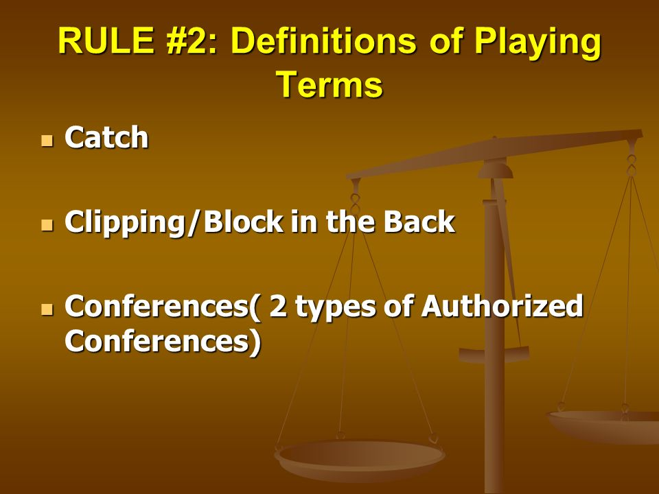 RULE #2: Definitions of Playing Terms Catch Catch Clipping/Block in the Back Clipping/Block in the Back Conferences( 2 types of Authorized Conferences