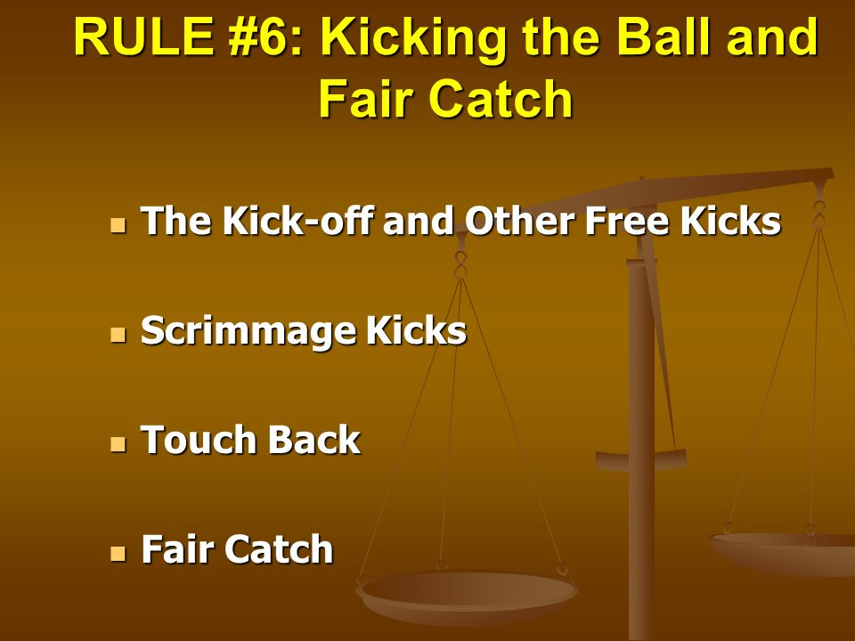 RULE #6: Kicking the Ball and Fair Catch The Kick-off and Other Free Kicks The Kick-off and Other Free Kicks Scrimmage Kicks Scrimmage Kicks Touch Bac