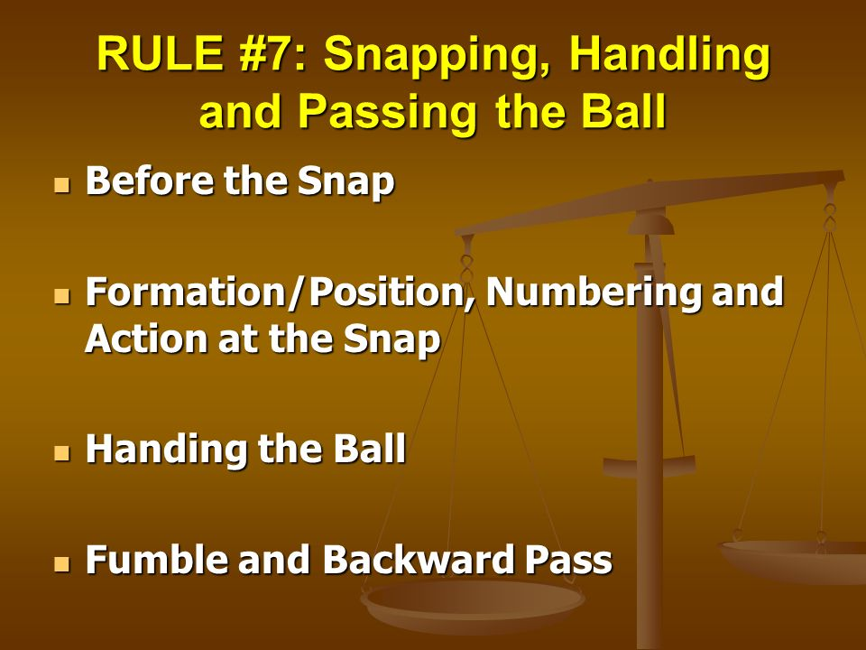 RULE #7: Snapping, Handling and Passing the Ball Before the Snap Before the Snap Formation/Position, Numbering and Action at the Snap Formation/Positi