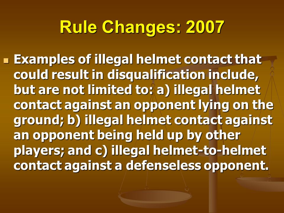 Rule Changes: 2007 Examples of illegal helmet contact that could result in disqualification include, but are not limited to: a) illegal helmet contact