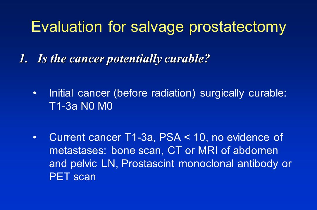 Evaluation for salvage prostatectomy 1.Is the cancer potentially curable? Initial cancer (before radiation) surgically curable: T1-3a N0 M0 Current ca