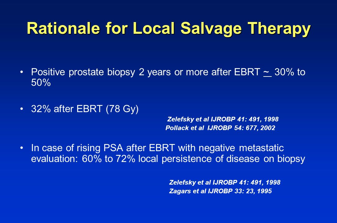 Rationale for Local Salvage Therapy Positive prostate biopsy 2 years or more after EBRT ~ 30% to 50% 32% after EBRT (78 Gy) Zelefsky et al IJROBP 41: