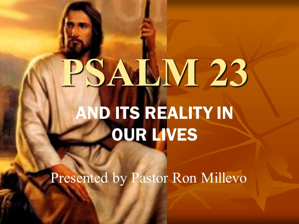PSALM 23 AND ITS REALITY IN OUR LIVES Presented by Pastor Ron Millevo