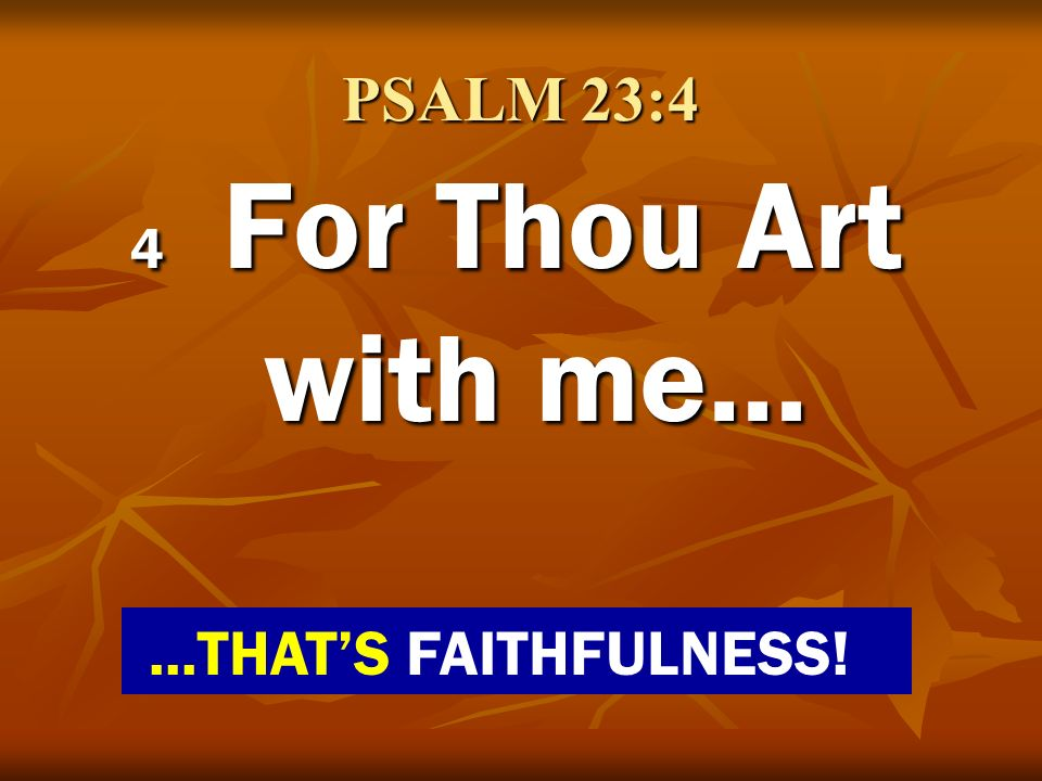 PSALM 23:4 4 For Thou Art with me…...THATS FAITHFULNESS!