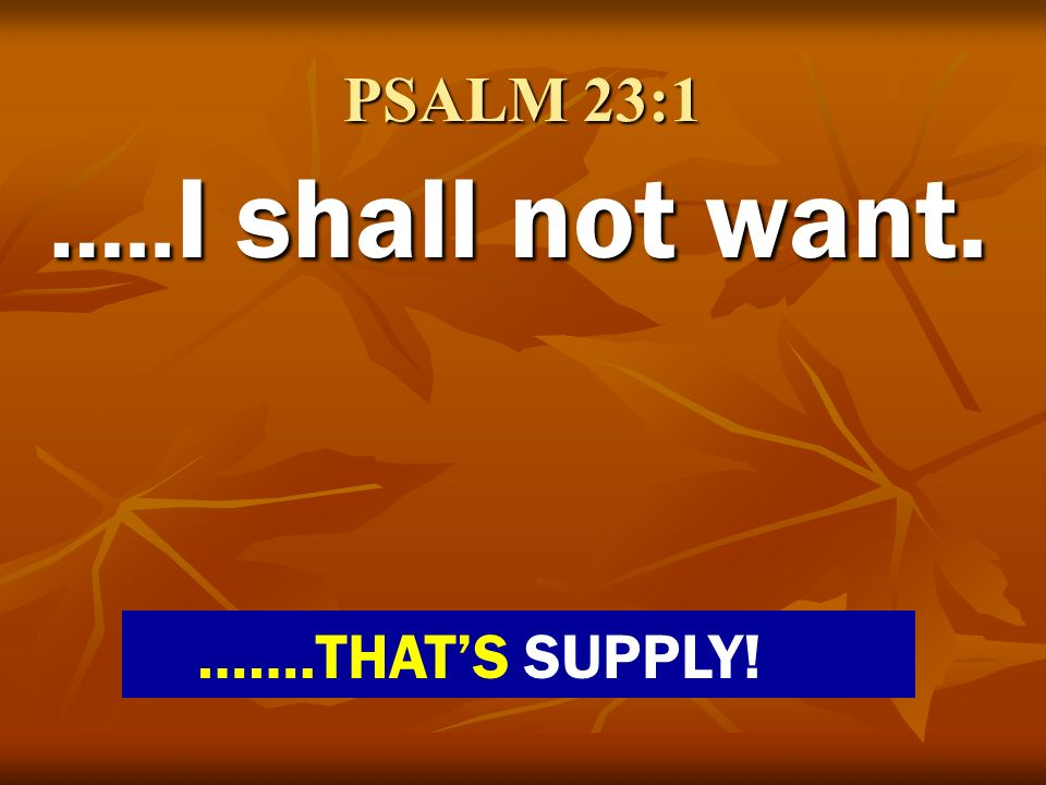 PSALM 23:1 ….. I shall not want. …….THATS SUPPLY!
