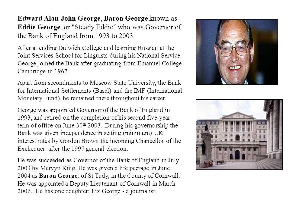 Edward Alan John George, Baron George known as Eddie George, or
