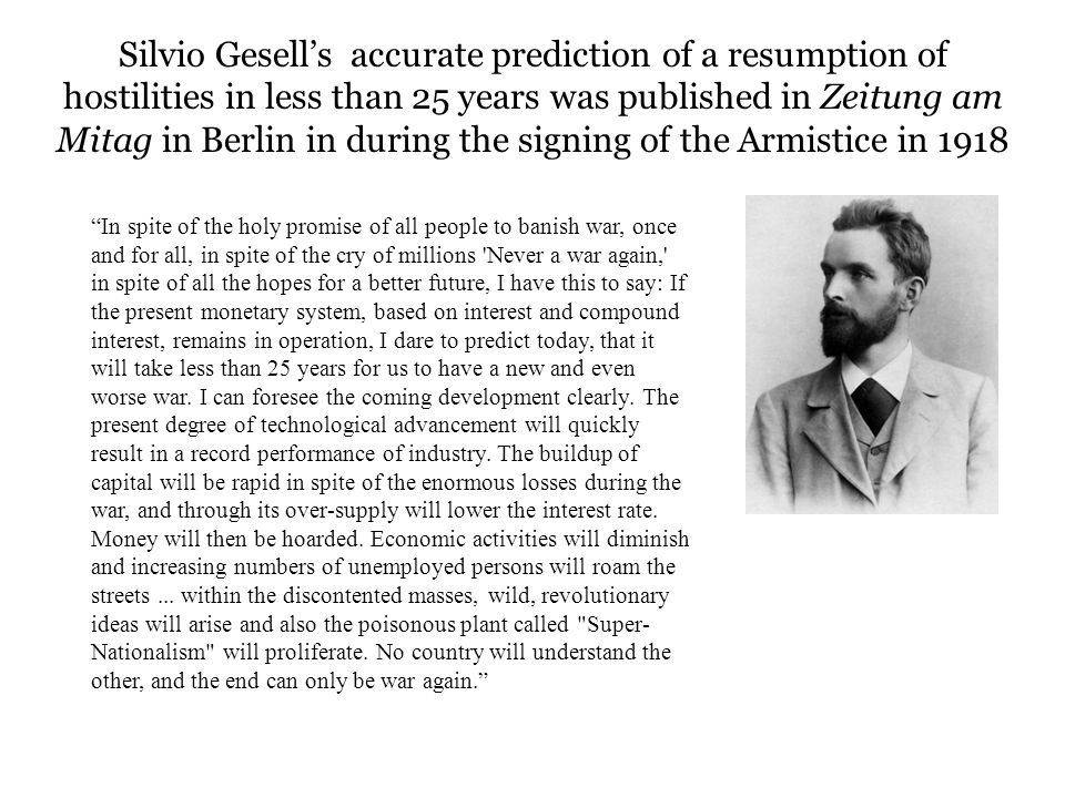 Silvio Gesells accurate prediction of a resumption of hostilities in less than 25 years was published in Zeitung am Mitag in Berlin in during the sign