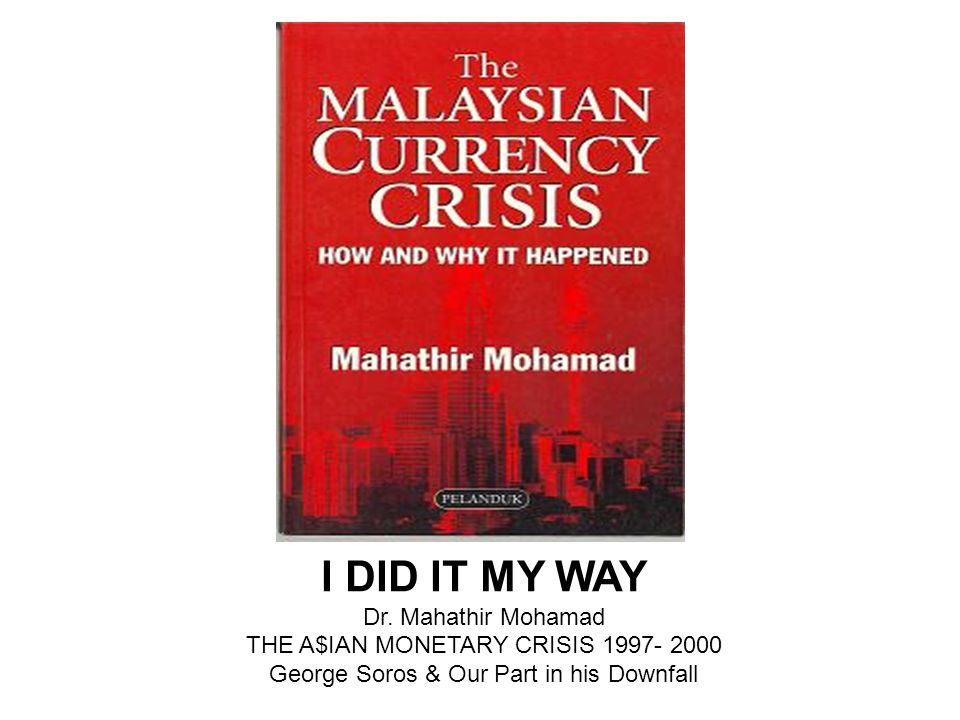 I DID IT MY WAY Dr. Mahathir Mohamad THE A$IAN MONETARY CRISIS 1997- 2000 George Soros & Our Part in his Downfall