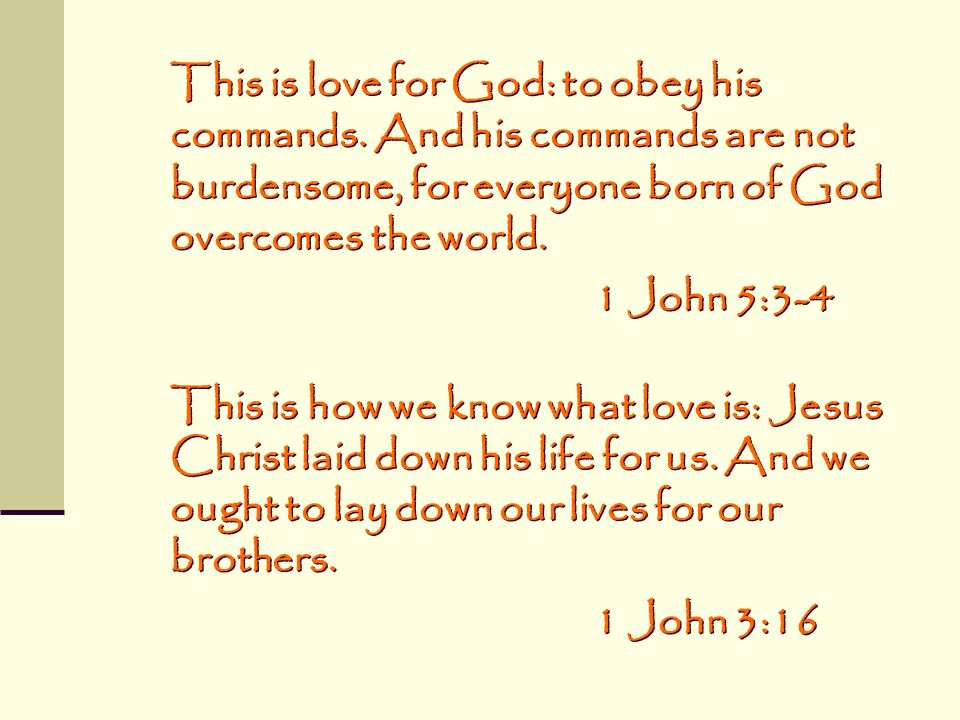 This is love for God: to obey his commands. And his commands are not burdensome, for everyone born of God overcomes the world. 1 John 5:3-4 This is ho