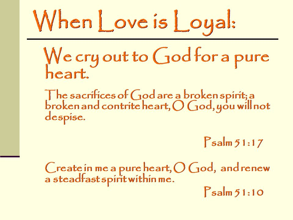 When Love is Loyal: We cry out to God for a pure heart. The sacrifices of God are a broken spirit; a broken and contrite heart, O God, you will not de