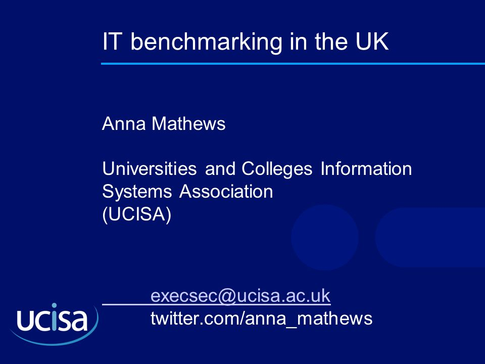 IT benchmarking in the UK Anna Mathews Universities and Colleges Information Systems Association (UCISA) execsec@ucisa.ac.uk execsec@ucisa.ac.uk twitt
