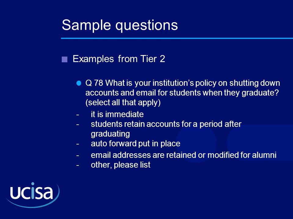 Sample questions Examples from Tier 2 Q 78 What is your institutions policy on shutting down accounts and email for students when they graduate? (sele
