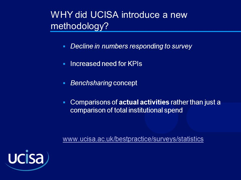 WHY did UCISA introduce a new methodology? Decline in numbers responding to survey Increased need for KPIs Benchsharing concept Comparisons of actual