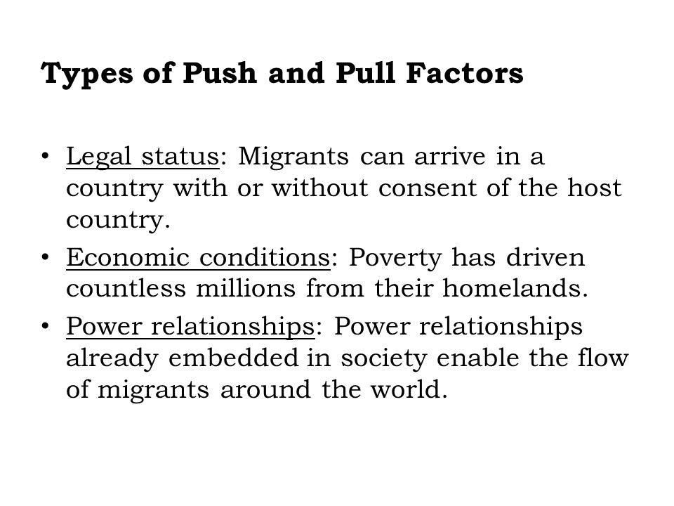 Types of Push and Pull Factors Legal status: Migrants can arrive in a country with or without consent of the host country. Economic conditions: Povert