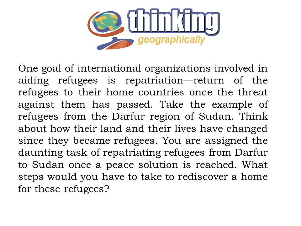 One goal of international organizations involved in aiding refugees is repatriationreturn of the refugees to their home countries once the threat agai