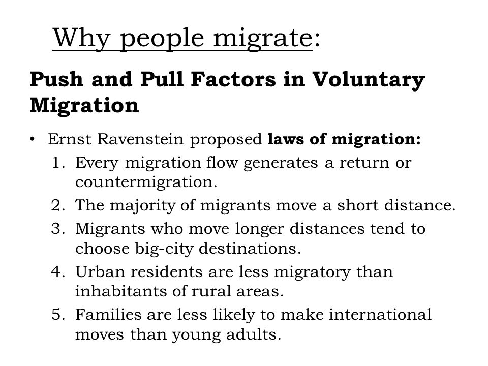 Push and Pull Factors in Voluntary Migration Ernst Ravenstein proposed laws of migration: 1.Every migration flow generates a return or countermigratio