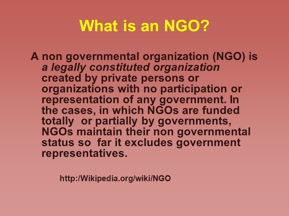 What is an NGO? A non governmental organization (NGO) is a legally constituted organization created by private persons or organizations with no partic