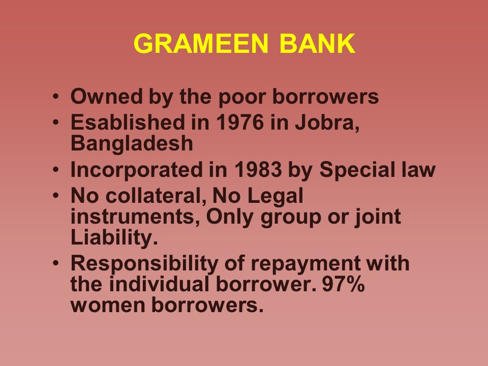 GRAMEEN BANK Owned by the poor borrowers Esablished in 1976 in Jobra, Bangladesh Incorporated in 1983 by Special law No collateral, No Legal instrumen