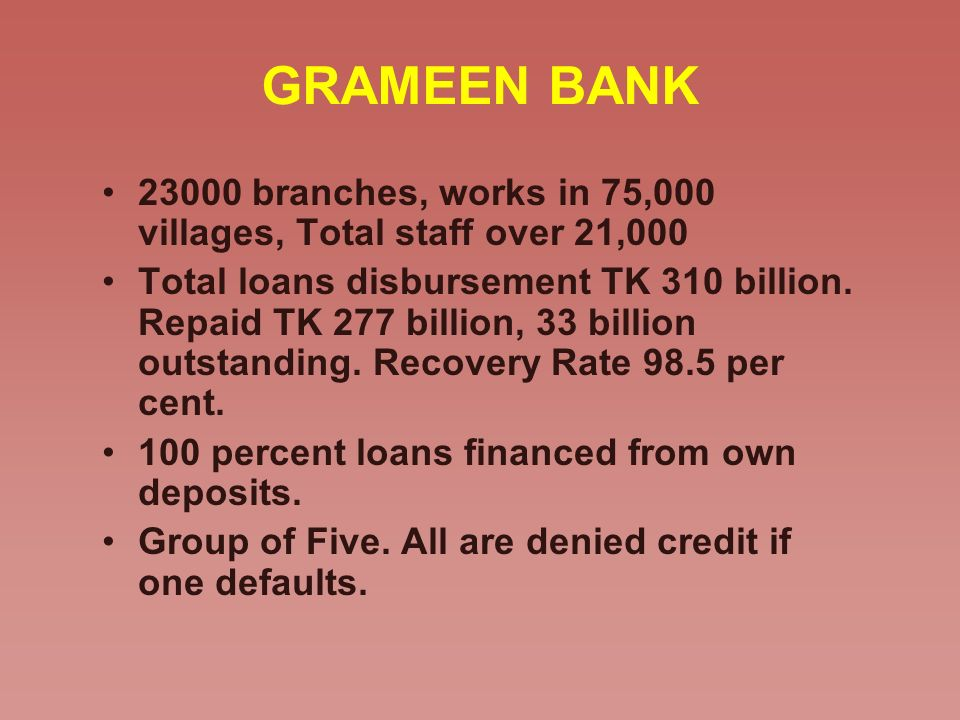 GRAMEEN BANK 23000 branches, works in 75,000 villages, Total staff over 21,000 Total loans disbursement TK 310 billion. Repaid TK 277 billion, 33 bill