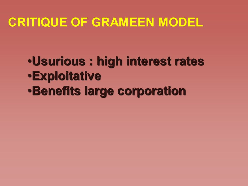 CRITIQUE OF GRAMEEN MODEL Usurious : high interest ratesUsurious : high interest rates ExploitativeExploitative Benefits large corporationBenefits lar
