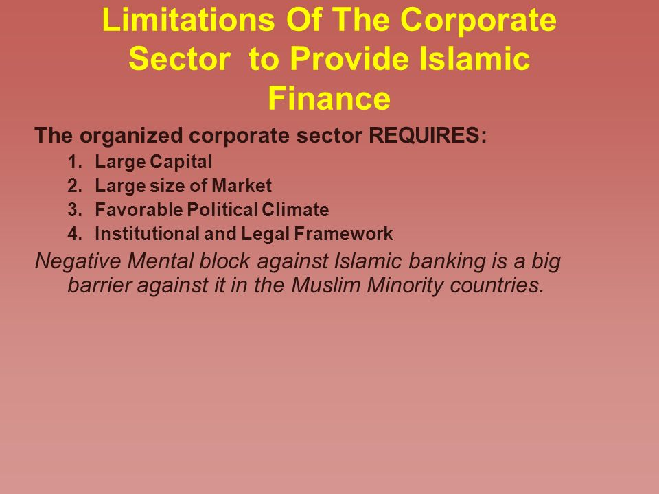 Limitations Of The Corporate Sector to Provide Islamic Finance The organized corporate sector REQUIRES: 1.Large Capital 2.Large size of Market 3.Favor