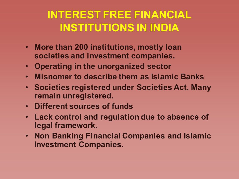 INTEREST FREE FINANCIAL INSTITUTIONS IN INDIA More than 200 institutions, mostly loan societies and investment companies. Operating in the unorganized