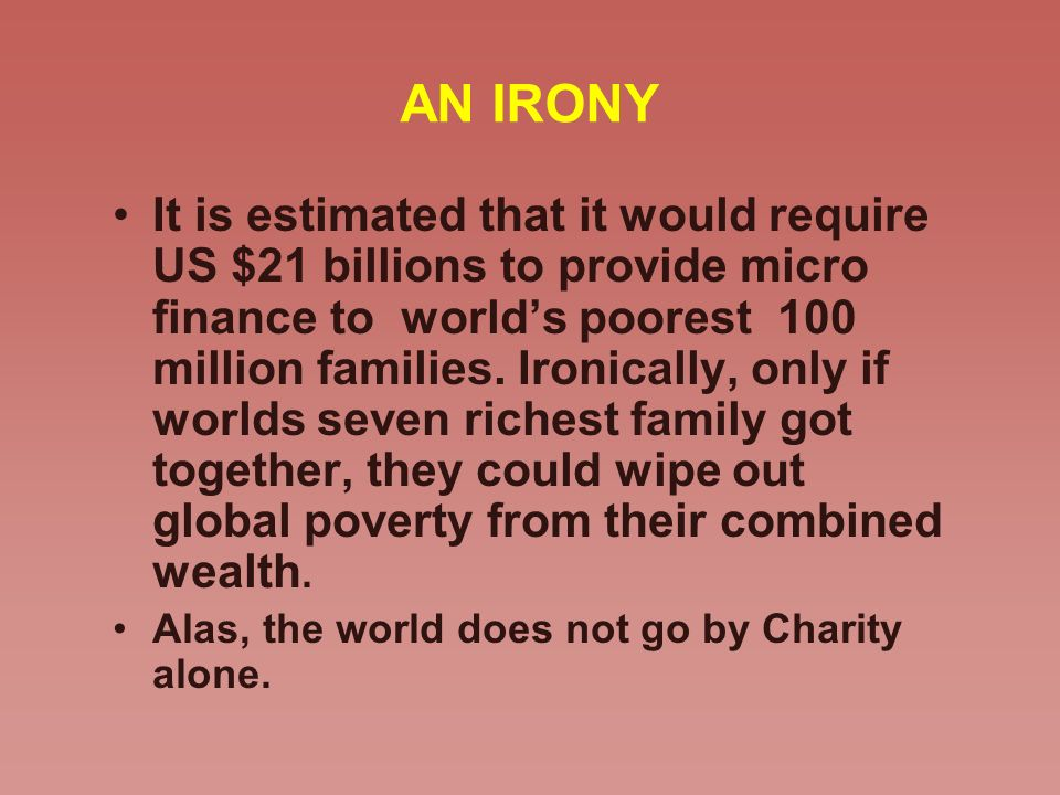 AN IRONY It is estimated that it would require US $21 billions to provide micro finance to worlds poorest 100 million families. Ironically, only if wo