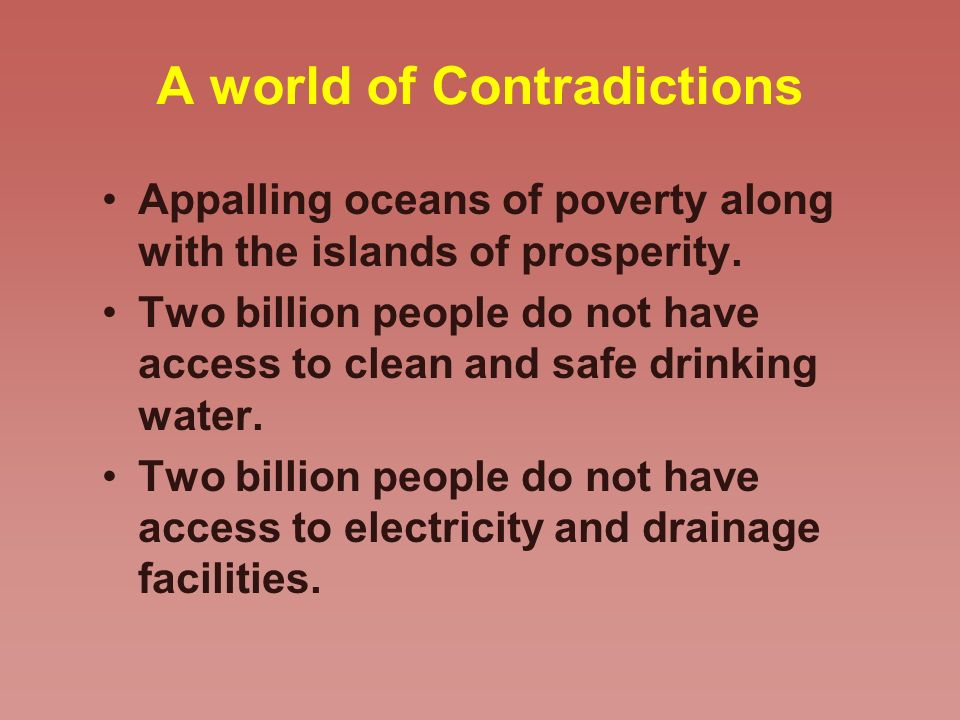 A world of Contradictions Appalling oceans of poverty along with the islands of prosperity. Two billion people do not have access to clean and safe dr