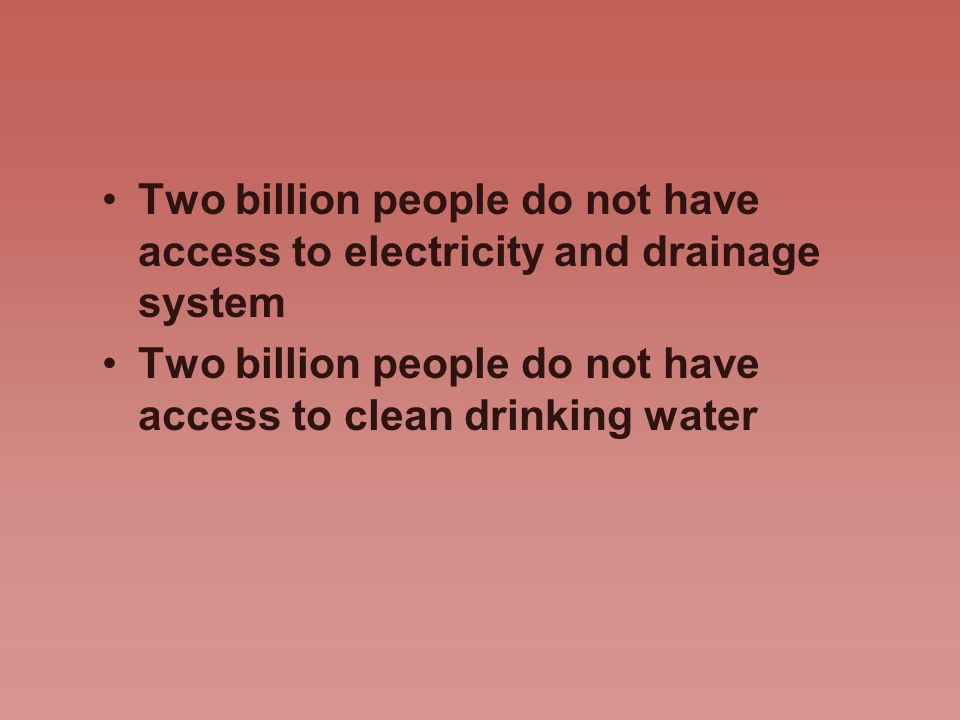 Two billion people do not have access to electricity and drainage system Two billion people do not have access to clean drinking water