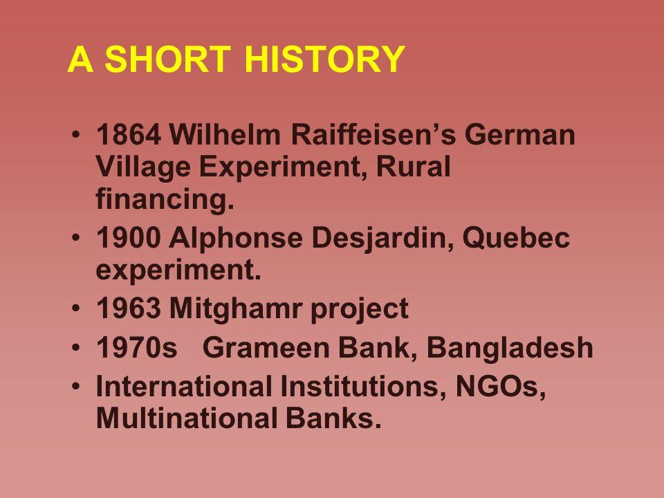 A SHORT HISTORY 1864 Wilhelm Raiffeisens German Village Experiment, Rural financing. 1900 Alphonse Desjardin, Quebec experiment. 1963 Mitghamr project