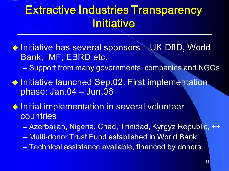 11 Extractive Industries Transparency Initiative Initiative has several sponsors – UK DfID, World Bank, IMF, EBRD etc. – Support from many governments
