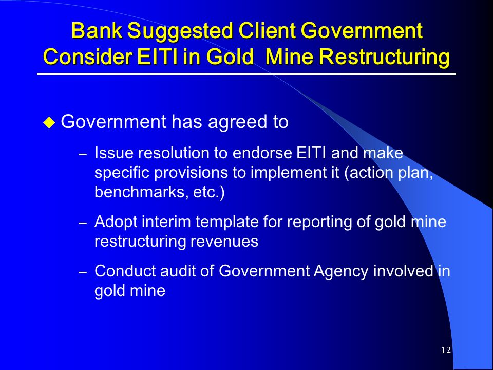 12 Bank Suggested Client Government Consider EITI in Gold Mine Restructuring Government has agreed to – Issue resolution to endorse EITI and make spec