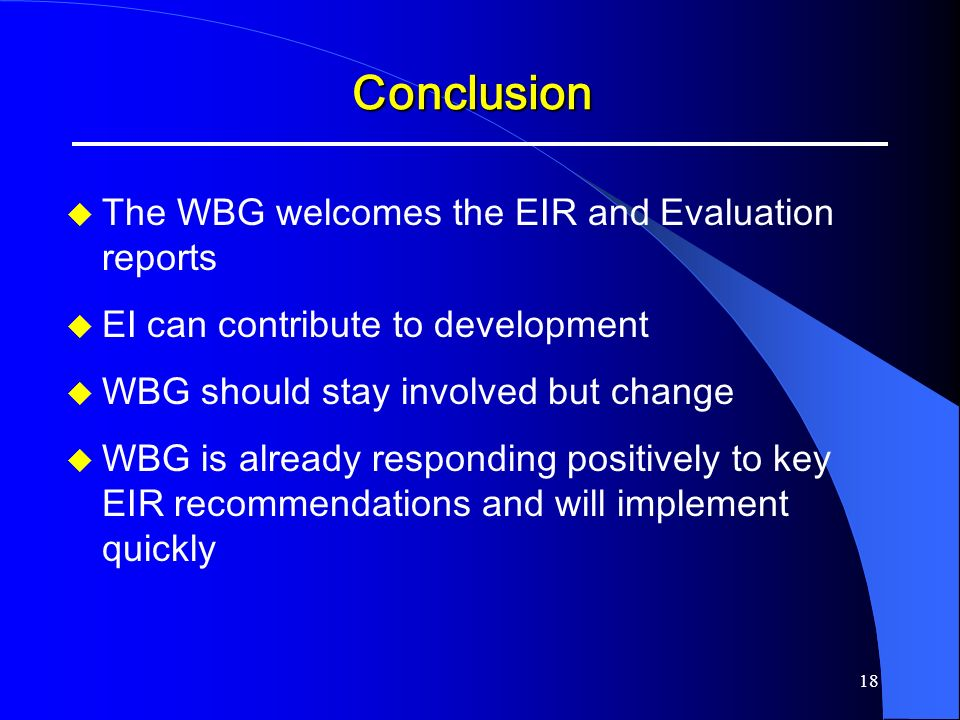 18 Conclusion The WBG welcomes the EIR and Evaluation reports EI can contribute to development WBG should stay involved but change WBG is already resp