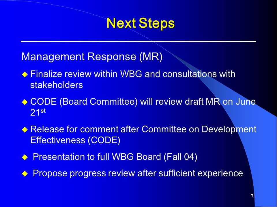 7 Next Steps Next Steps Management Response (MR) u Finalize review within WBG and consultations with stakeholders u CODE (Board Committee) will review